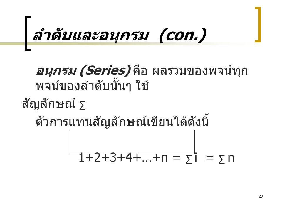 20 ลำดับและอนุกรม (con.) อนุกรม (Series) คือ ผลรวมของพจน์ทุก พจน์ของลำดับนั้นๆ ใช้ สัญลักษณ์ ∑ ตัวการแทนสัญลักษณ์เขียนได้ดังนี้ 1+2+3+4+…+n = ∑ i = ∑ n