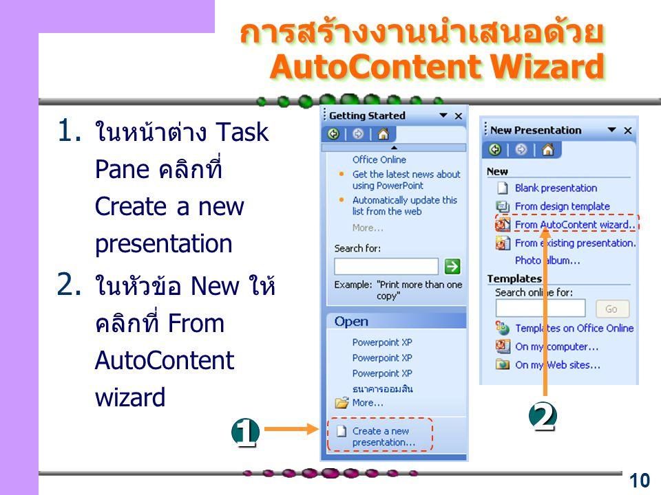 10 การสร้างงานนำเสนอด้วย AutoContent Wizard 1. ในหน้าต่าง Task Pane คลิกที่ Create a new presentation 2. ในหัวข้อ New ให้ คลิกที่ From AutoContent wiz