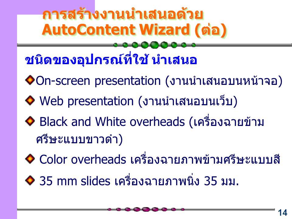 14 การสร้างงานนำเสนอด้วย AutoContent Wizard (ต่อ) ชนิดของอุปกรณ์ที่ใช้ นำเสนอ On-screen presentation (งานนำเสนอบนหน้าจอ) Web presentation (งานนำเสนอบน