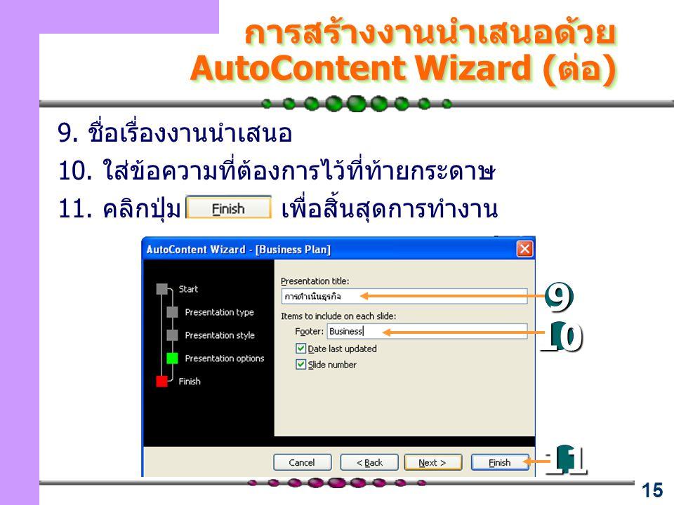 15 การสร้างงานนำเสนอด้วย AutoContent Wizard (ต่อ) 9. ชื่อเรื่องงานนำเสนอ 10. ใส่ข้อความที่ต้องการไว้ที่ท้ายกระดาษ 11. คลิกปุ่ม เพื่อสิ้นสุดการทำงาน 9