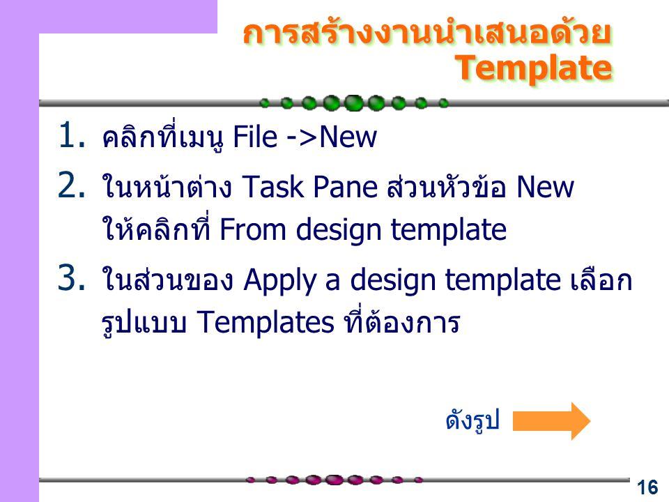 16 การสร้างงานนำเสนอด้วย Template 1. คลิกที่เมนู File ->New 2. ในหน้าต่าง Task Pane ส่วนหัวข้อ New ให้คลิกที่ From design template 3. ในส่วนของ Apply
