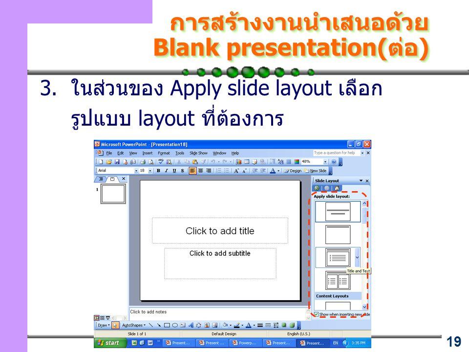 19 การสร้างงานนำเสนอด้วย Blank presentation(ต่อ) 3. ในส่วนของ Apply slide layout เลือก รูปแบบ layout ที่ต้องการ
