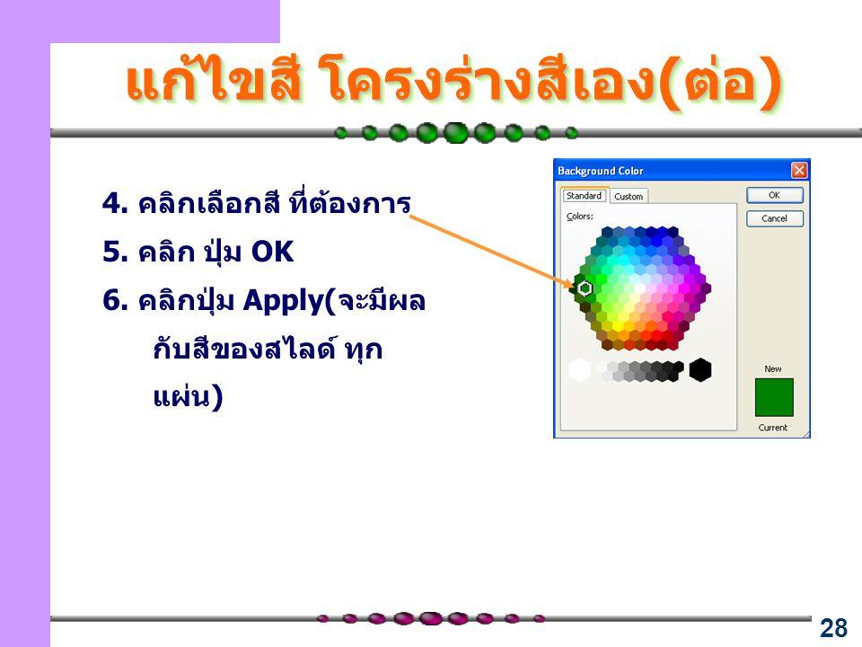 28 แก้ไขสี โครงร่างสีเอง(ต่อ) 4. คลิกเลือกสี ที่ต้องการ 5. คลิก ปุ่ม OK 6. คลิกปุ่ม Apply(จะมีผล กับสีของสไลด์ ทุก แผ่น)