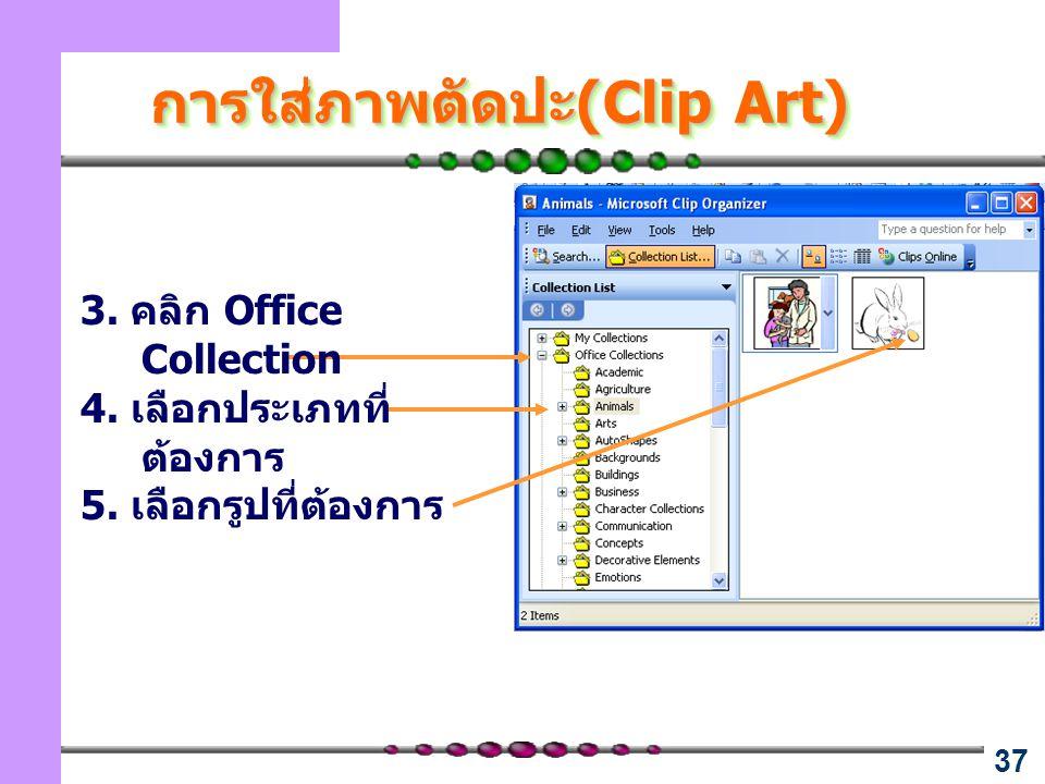 37 การใส่ภาพตัดปะ(Clip Art) 3. คลิก Office Collection 4. เลือกประเภทที่ ต้องการ 5. เลือกรูปที่ต้องการ