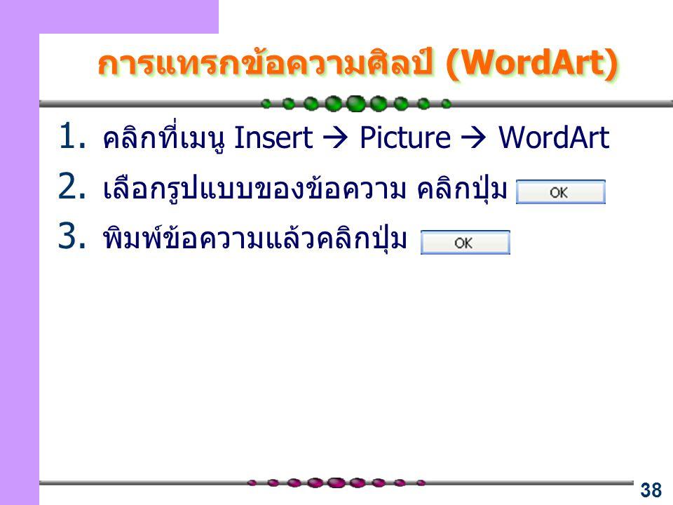 38 การแทรกข้อความศิลป์ (WordArt) 1. คลิกที่เมนู Insert  Picture  WordArt 2. เลือกรูปแบบของข้อความ คลิกปุ่ม 3. พิมพ์ข้อความแล้วคลิกปุ่ม