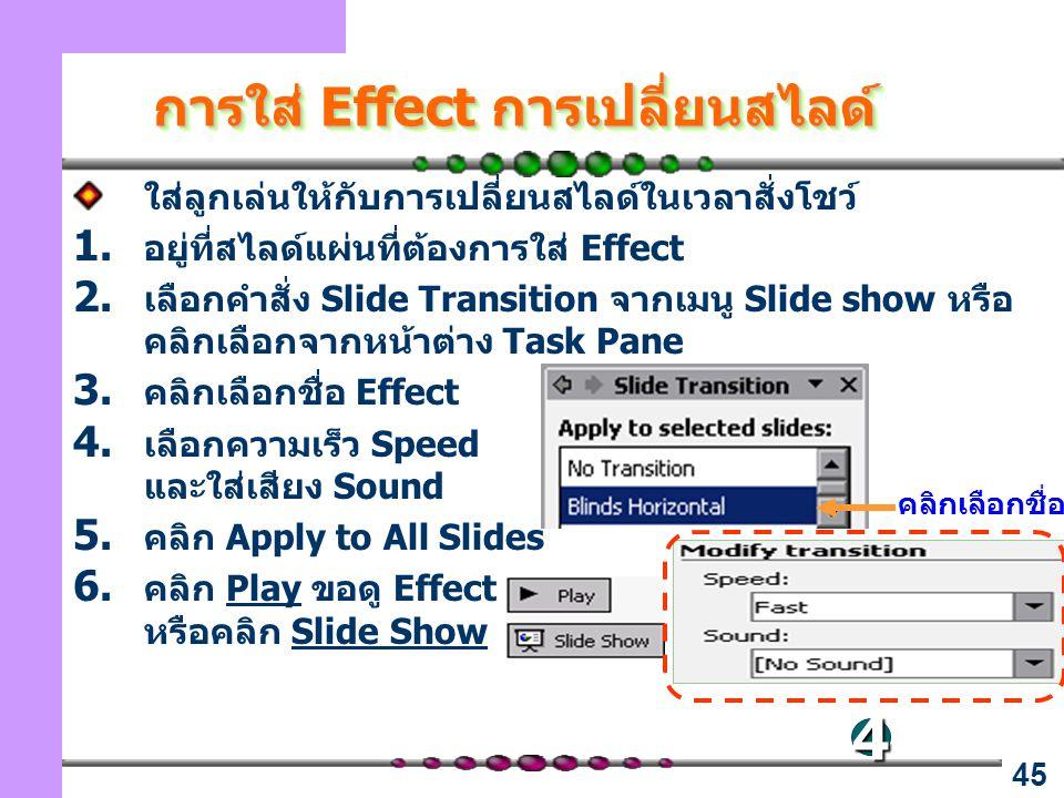 45 การใส่ Effect การเปลี่ยนสไลด์ ใส่ลูกเล่นให้กับการเปลี่ยนสไลด์ในเวลาสั่งโชว์ 1. อยู่ที่สไลด์แผ่นที่ต้องการใส่ Effect 2. เลือกคำสั่ง Slide Transition