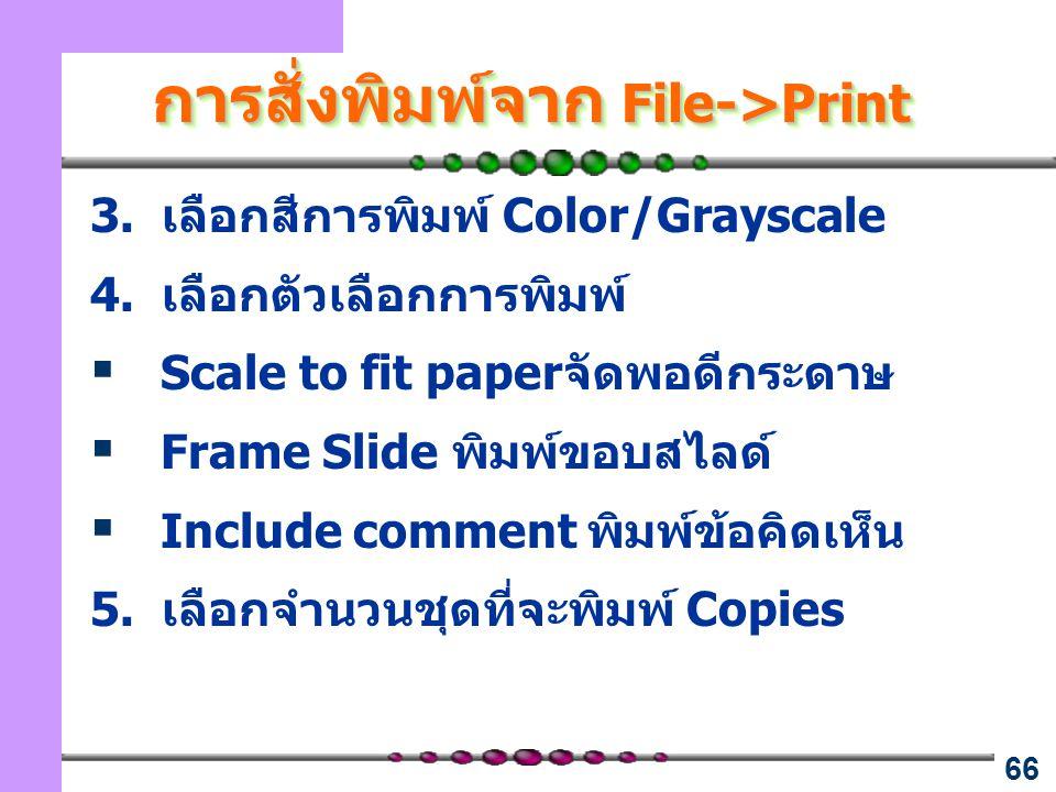 66 การสั่งพิมพ์จาก File->Print 3. เลือกสีการพิมพ์ Color/Grayscale 4. เลือกตัวเลือกการพิมพ์  Scale to fit paperจัดพอดีกระดาษ  Frame Slide พิมพ์ขอบสไล