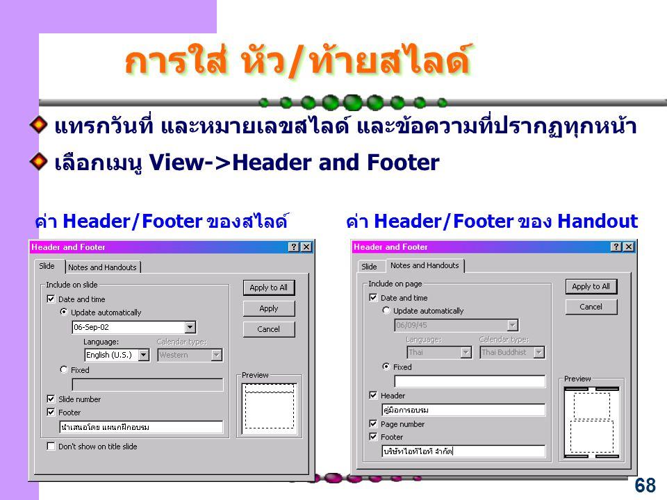 68 การใส่ หัว/ท้ายสไลด์ แทรกวันที่ และหมายเลขสไลด์ และข้อความที่ปรากฏทุกหน้า เลือกเมนู View->Header and Footer ค่า Header/Footer ของสไลด์ค่า Header/Fo