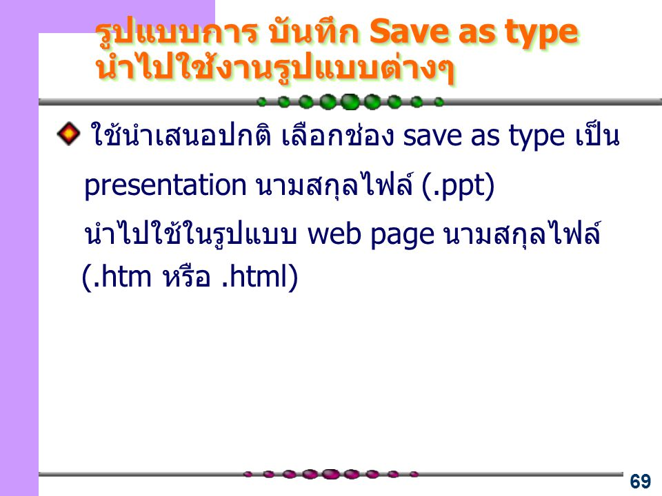 69 รูปแบบการ บันทึก Save as type นำไปใช้งานรูปแบบต่างๆ ใช้นำเสนอปกติ เลือกช่อง save as type เป็น presentation นามสกุลไฟล์ (.ppt) นำไปใช้ในรูปแบบ web p