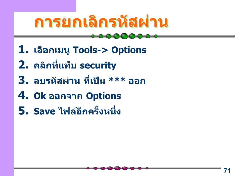 71 การยกเลิกรหัสผ่านการยกเลิกรหัสผ่าน 1. เลือกเมนู Tools-> Options 2. คลิกที่แท็บ security 3. ลบรหัสผ่าน ที่เป็น *** ออก 4. Ok ออกจาก Options 5. Save