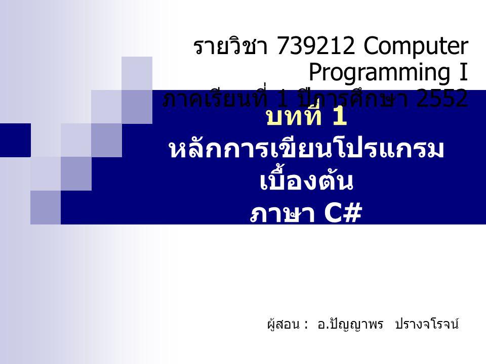 บทที่ 1 หลักการเขียนโปรแกรม เบื้องต้น ภาษา C# รายวิชา 739212 Computer Programming I ภาคเรียนที่ 1 ปีการศึกษา 2552 ผู้สอน : อ.ปัญญาพร ปรางจโรจน์