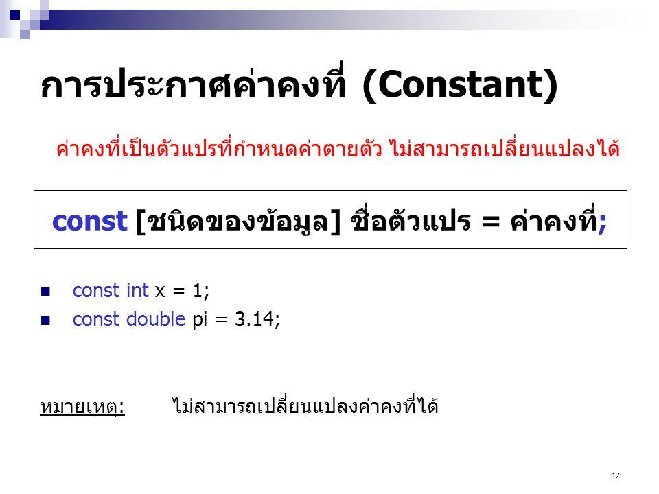 12 การประกาศค่าคงที่ (Constant) const int x = 1; const double pi = 3.14; หมายเหตุ:ไม่สามารถเปลี่ยนแปลงค่าคงที่ได้ const [ชนิดของข้อมูล] ชื่อตัวแปร = ค