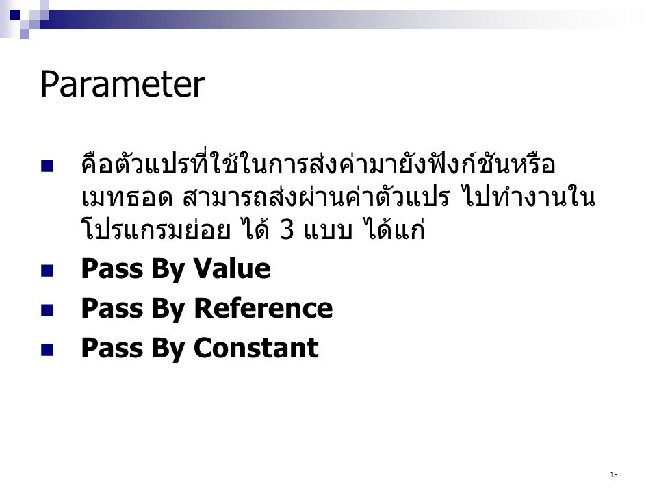 15 Parameter คือตัวแปรที่ใช้ในการส่งค่ามายังฟังก์ชันหรือ เมทธอด สามารถส่งผ่านค่าตัวแปร ไปทำงานใน โปรแกรมย่อย ได้ 3 แบบ ได้แก่ Pass By Value Pass By Re