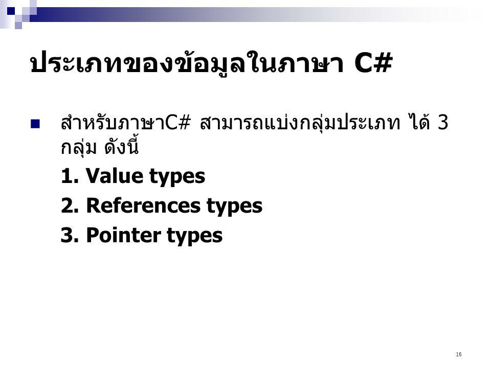16 ประเภทของข้อมูลในภาษา C# สำหรับภาษาC# สามารถแบ่งกลุ่มประเภท ได้ 3 กลุ่ม ดังนี้ 1. Value types 2. References types 3. Pointer types