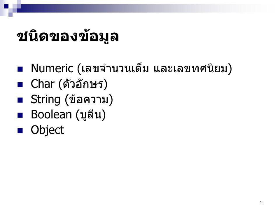 18 ชนิดของข้อมูล Numeric (เลขจำนวนเต็ม และเลขทศนิยม) Char (ตัวอักษร) String (ข้อความ) Boolean (บูลีน) Object
