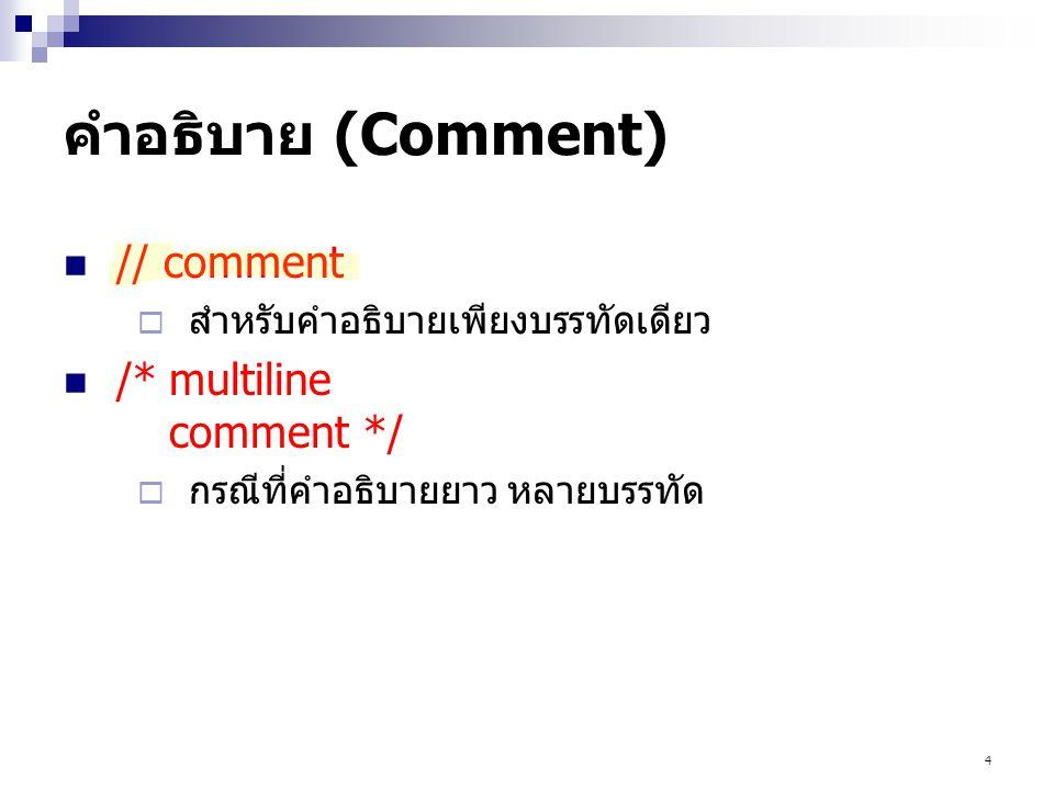 4 คำอธิบาย (Comment) // comment  สำหรับคำอธิบายเพียงบรรทัดเดียว /*multiline comment */  กรณีที่คำอธิบายยาว หลายบรรทัด