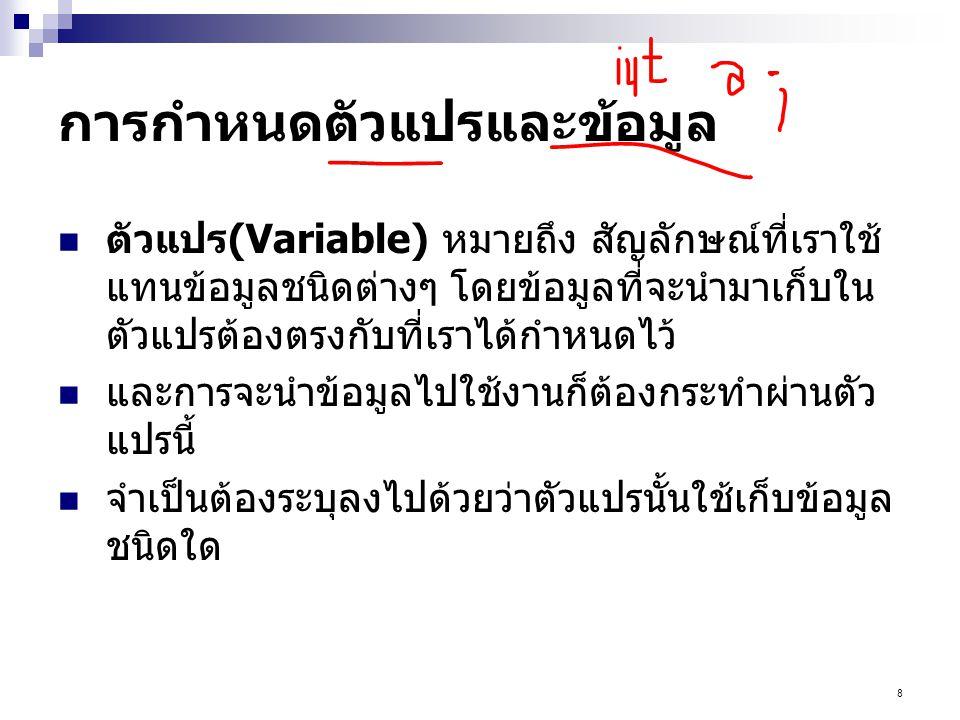 9 หลักการตั้งชื่อตัวแปร ขึ้นต้นด้วยตัวอักษร ห้ามใช้ตัวเลข หรืออักขระเป็นตัวเริ่มต้น รูปแบบตัวอักษรพิมพ์ต่างกัน ถือเป็นคนละตัว (case sensitive) เช่น myvar, myVar, MYVAR ถือเป็นคนละตัว ห้ามตั้งชื่อตัวแปรซ้ำกับคำสงวน