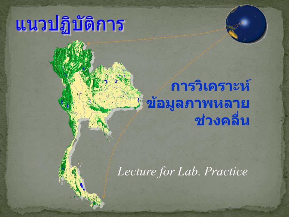 แนวปฏิบัติการแนวปฏิบัติการ การวิเคราะห์ ข้อมูลภาพหลาย ช่วงคลื่น Lecture for Lab. Practice