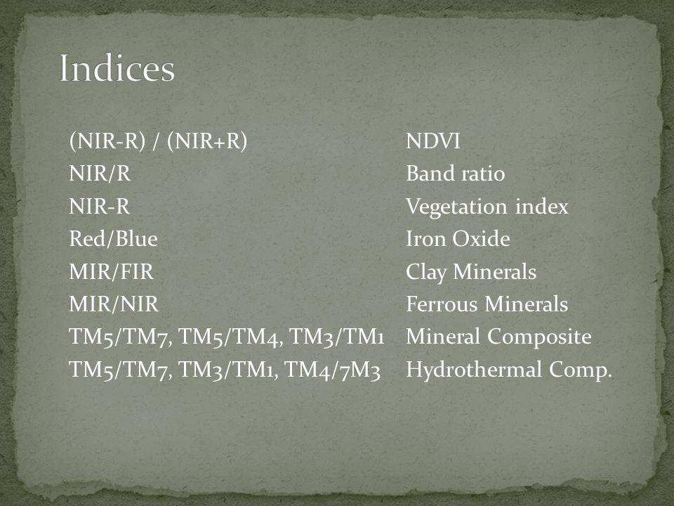 (NIR-R) / (NIR+R) NDVI NIR/R Band ratio NIR-RVegetation index Red/Blue Iron Oxide MIR/FIRClay Minerals MIR/NIRFerrous Minerals TM5/TM7, TM5/TM4, TM3/TM1 Mineral Composite TM5/TM7, TM3/TM1, TM4/7M3 Hydrothermal Comp.