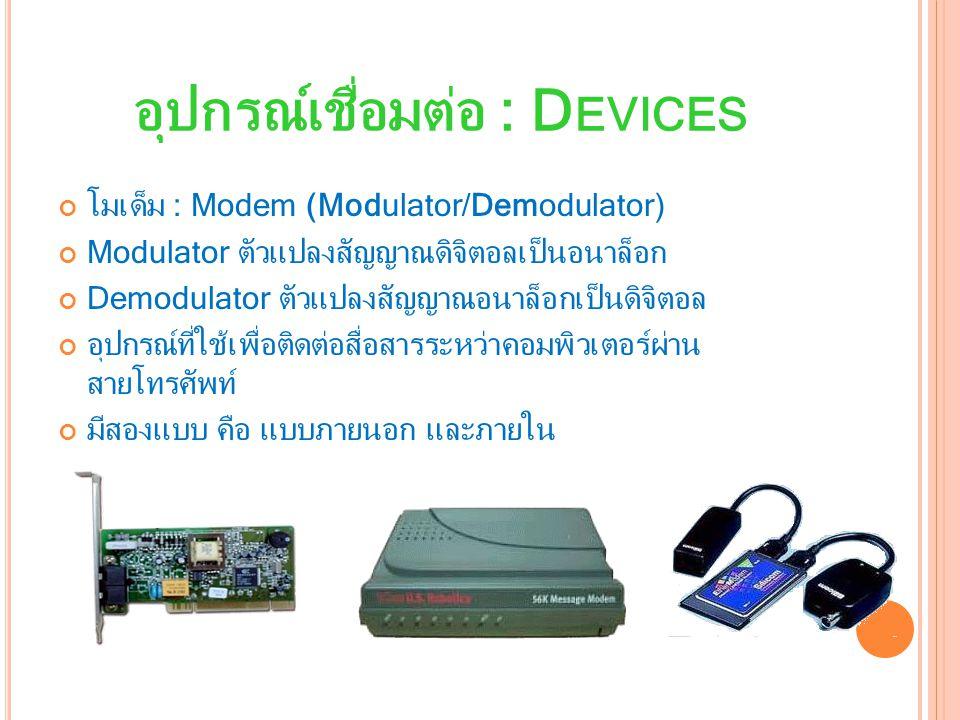 อุปกรณ์เชื่อมต่อ : D EVICES โมเด็ม : Modem (Modulator/Demodulator) Modulator ตัวแปลงสัญญาณดิจิตอลเป็นอนาล็อก Demodulator ตัวแปลงสัญญาณอนาล็อกเป็นดิจิตอล อุปกรณ์ที่ใช้เพื่อติดต่อสื่อสารระหว่าคอมพิวเตอร์ผ่าน สายโทรศัพท์ มีสองแบบ คือ แบบภายนอก และภายใน
