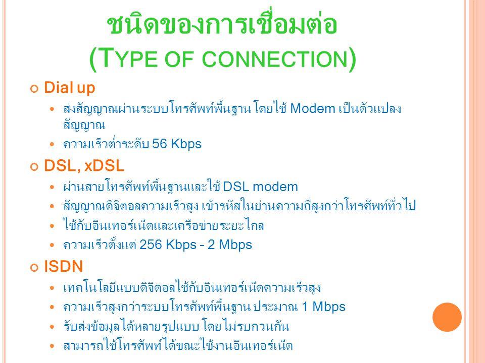 ชนิดของการเชื่อมต่อ (T YPE OF CONNECTION ) Dial up ส่งสัญญาณผ่านระบบโทรศัพท์พื้นฐาน โดยใช้ Modem เป็นตัวแปลง สัญญาณ ความเร็วต่ำระดับ 56 Kbps DSL, xDSL ผ่านสายโทรศัพท์พื้นฐานและใช้ DSL modem สัญญาณดิจิตอลความเร็วสูง เข้ารหัสในย่านความถี่สูงกว่าโทรศัพท์ทั่วไป ใช้กับอินเทอร์เน็ตและเครือข่ายระยะไกล ความเร็วตั้งแต่ 256 Kbps – 2 Mbps ISDN เทคโนโลยีแบบดิจิตอลใช้กับอินเทอร์เน็ตความเร็วสูง ความเร็วสูงกว่าระบบโทรศัพท์พื้นฐาน ประมาณ 1 Mbps รับส่งข้อมูลได้หลายรูปแบบ โดยไม่รบกวนกัน สามารถใช้โทรศัพท์ได้ขณะใช้งานอินเทอร์เน็ต