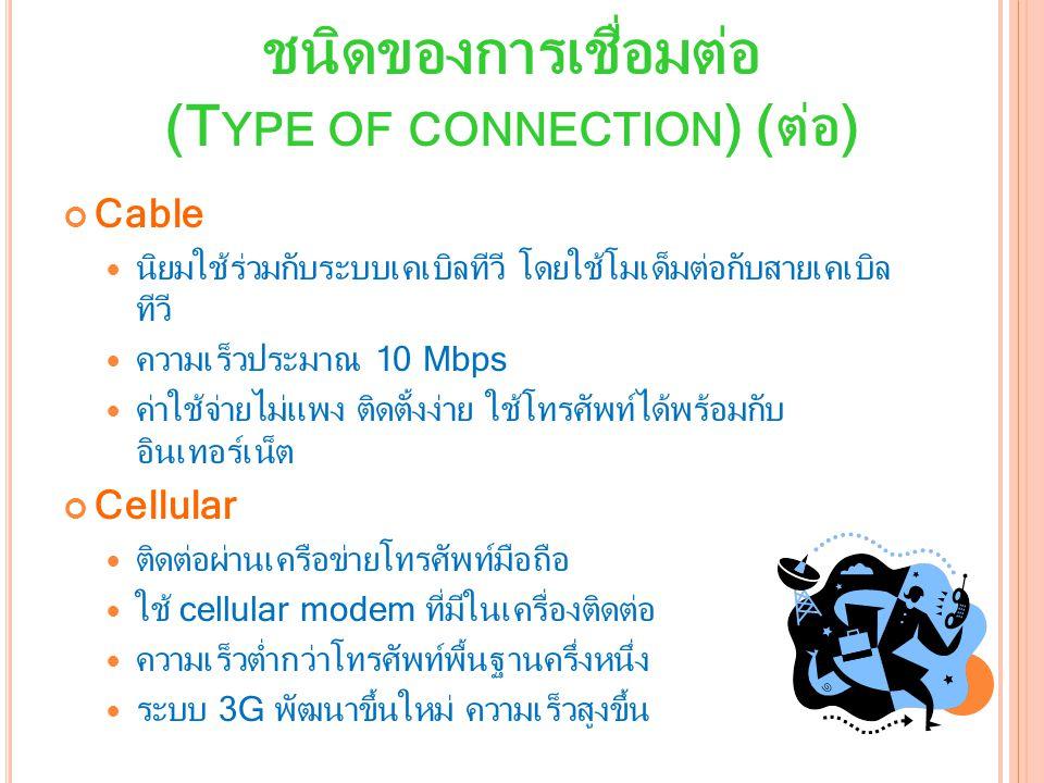 Cable นิยมใช้ร่วมกับระบบเคเบิลทีวี โดยใช้โมเด็มต่อกับสายเคเบิล ทีวี ความเร็วประมาณ 10 Mbps ค่าใช้จ่ายไม่แพง ติดตั้งง่าย ใช้โทรศัพท์ได้พร้อมกับ อินเทอร์เน็ต Cellular ติดต่อผ่านเครือข่ายโทรศัพท์มือถือ ใช้ cellular modem ที่มีในเครื่องติดต่อ ความเร็วต่ำกว่าโทรศัพท์พื้นฐานครึ่งหนึ่ง ระบบ 3G พัฒนาขึ้นใหม่ ความเร็วสูงขึ้น ชนิดของการเชื่อมต่อ (T YPE OF CONNECTION ) (ต่อ)