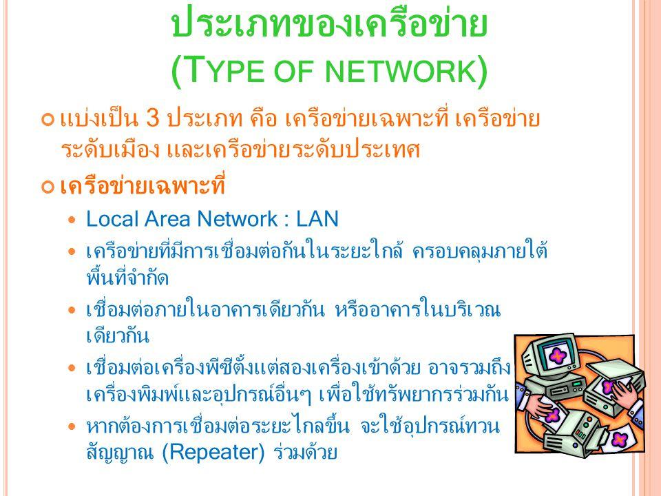 ประเภทของเครือข่าย (T YPE OF NETWORK ) แบ่งเป็น 3 ประเภท คือ เครือข่ายเฉพาะที่ เครือข่าย ระดับเมือง และเครือข่ายระดับประเทศ เครือข่ายเฉพาะที่ Local Area Network : LAN เครือข่ายที่มีการเชื่อมต่อกันในระยะใกล้ ครอบคลุมภายใต้ พื้นที่จำกัด เชื่อมต่อภายในอาคารเดียวกัน หรืออาคารในบริเวณ เดียวกัน เชื่อมต่อเครื่องพีซีตั้งแต่สองเครื่องเข้าด้วย อาจรวมถึง เครื่องพิมพ์และอุปกรณ์อื่นๆ เพื่อใช้ทรัพยากรร่วมกัน หากต้องการเชื่อมต่อระยะไกลขึ้น จะใช้อุปกรณ์ทวน สัญญาณ (Repeater) ร่วมด้วย