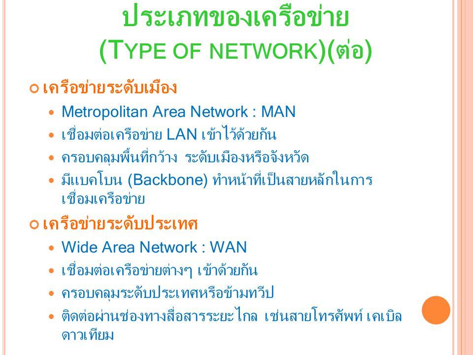 เครือข่ายระดับเมือง Metropolitan Area Network : MAN เชื่อมต่อเครือข่าย LAN เข้าไว้ด้วยกัน ครอบคลุมพื้นที่กว้าง ระดับเมืองหรือจังหวัด มีแบคโบน (Backbone) ทำหน้าที่เป็นสายหลักในการ เชื่อมเครือข่าย เครือข่ายระดับประเทศ Wide Area Network : WAN เชื่อมต่อเครือข่ายต่างๆ เข้าด้วยกัน ครอบคลุมระดับประเทศหรือข้ามทวีป ติดต่อผ่านช่องทางสื่อสารระยะไกล เช่นสายโทรศัพท์ เคเบิล ดาวเทียม ประเภทของเครือข่าย (T YPE OF NETWORK )(ต่อ)