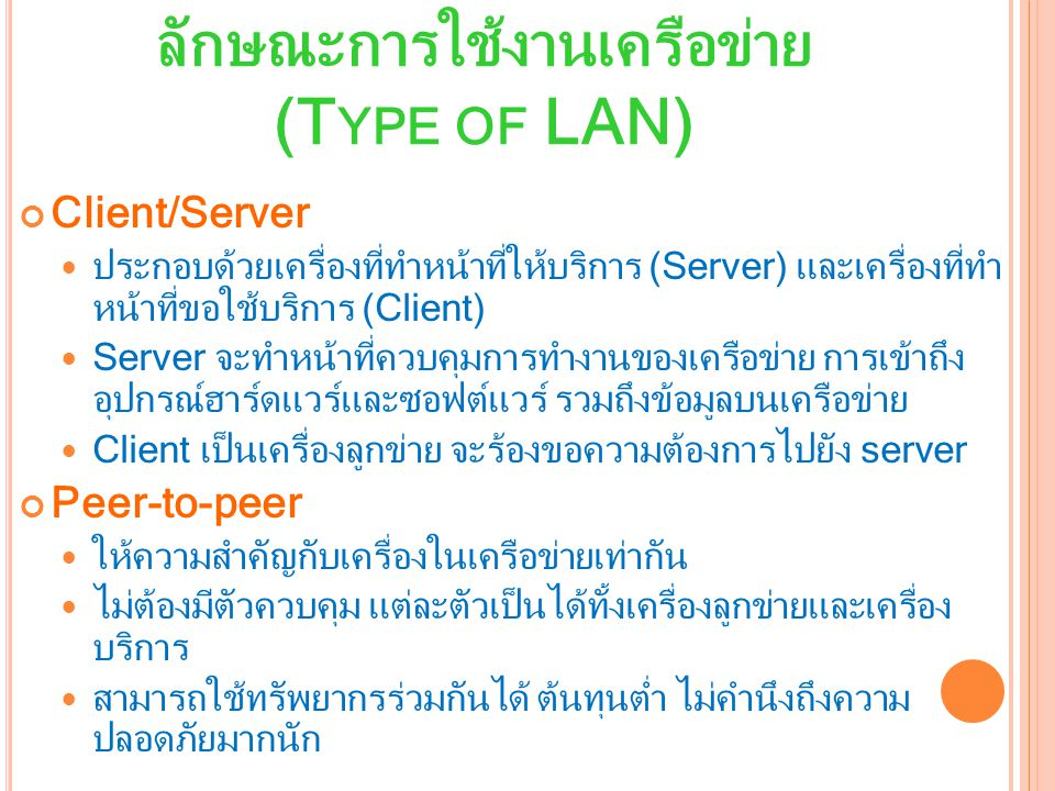 ลักษณะการใช้งานเครือข่าย (T YPE OF LAN) Client/Server ประกอบด้วยเครื่องที่ทำหน้าที่ให้บริการ (Server) และเครื่องที่ทำ หน้าที่ขอใช้บริการ (Client) Server จะทำหน้าที่ควบคุมการทำงานของเครือข่าย การเข้าถึง อุปกรณ์ฮาร์ดแวร์และซอฟต์แวร์ รวมถึงข้อมูลบนเครือข่าย Client เป็นเครื่องลูกข่าย จะร้องขอความต้องการไปยัง server Peer-to-peer ให้ความสำคัญกับเครื่องในเครือข่ายเท่ากัน ไม่ต้องมีตัวควบคุม แต่ละตัวเป็นได้ทั้งเครื่องลูกข่ายและเครื่อง บริการ สามารถใช้ทรัพยากรร่วมกันได้ ต้นทุนต่ำ ไม่คำนึงถึงความ ปลอดภัยมากนัก