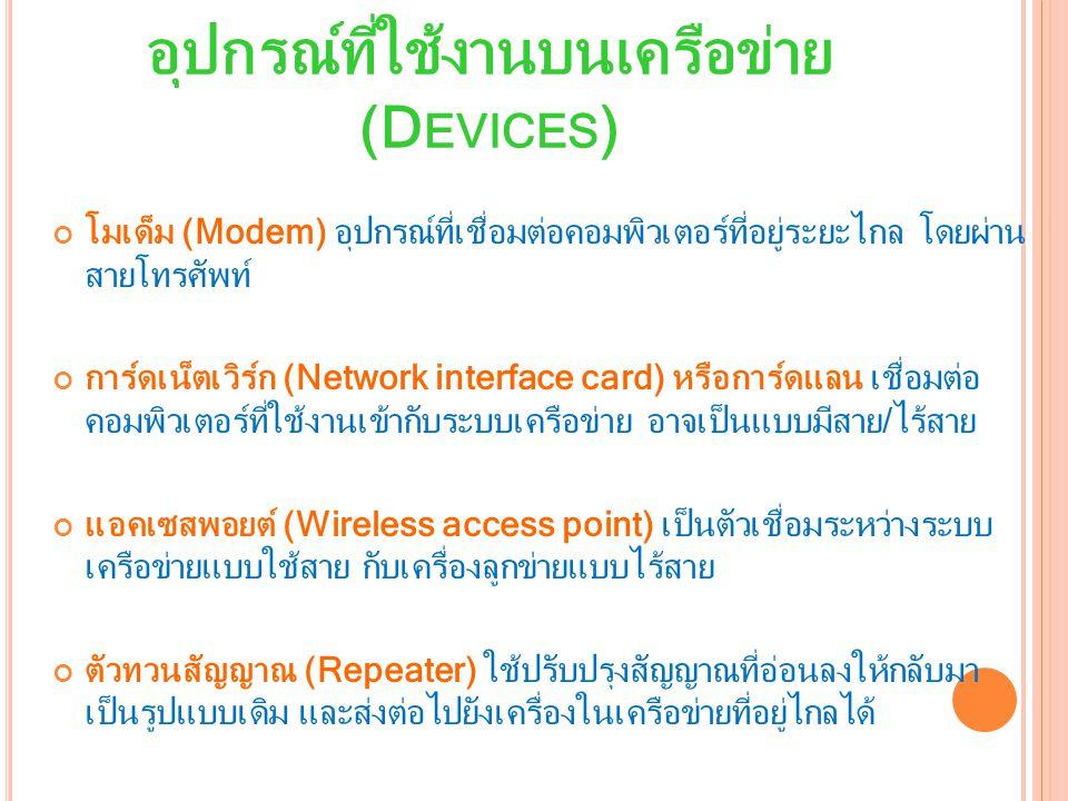 อุปกรณ์ที่ใช้งานบนเครือข่าย (D EVICES ) โมเด็ม (Modem) อุปกรณ์ที่เชื่อมต่อคอมพิวเตอร์ที่อยู่ระยะไกล โดยผ่าน สายโทรศัพท์ การ์ดเน็ตเวิร์ก (Network interface card) หรือการ์ดแลน เชื่อมต่อ คอมพิวเตอร์ที่ใช้งานเข้ากับระบบเครือข่าย อาจเป็นแบบมีสาย/ไร้สาย แอคเซสพอยต์ (Wireless access point) เป็นตัวเชื่อมระหว่างระบบ เครือข่ายแบบใช้สาย กับเครื่องลูกข่ายแบบไร้สาย ตัวทวนสัญญาณ (Repeater) ใช้ปรับปรุงสัญญาณที่อ่อนลงให้กลับมา เป็นรูปแบบเดิม และส่งต่อไปยังเครื่องในเครือข่ายที่อยู่ไกลได้