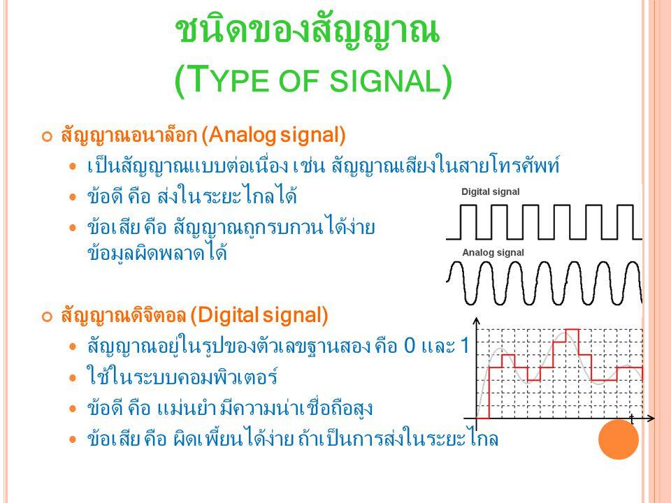 ชนิดของสัญญาณ (T YPE OF SIGNAL ) สัญญาณอนาล็อก (Analog signal) เป็นสัญญาณแบบต่อเนื่อง เช่น สัญญาณเสียงในสายโทรศัพท์ ข้อดี คือ ส่งในระยะไกลได้ ข้อเสีย คือ สัญญาณถูกรบกวนได้ง่าย ข้อมูลผิดพลาดได้ สัญญาณดิจิตอล (Digital signal) สัญญาณอยู่ในรูปของตัวเลขฐานสอง คือ 0 และ 1 ใช้ในระบบคอมพิวเตอร์ ข้อดี คือ แม่นยำ มีความน่าเชื่อถือสูง ข้อเสีย คือ ผิดเพี้ยนได้ง่าย ถ้าเป็นการส่งในระยะไกล