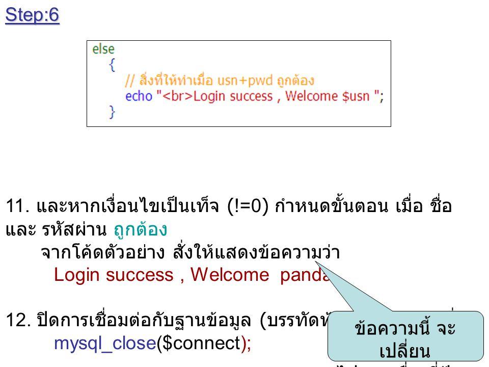 Step:6 11. และหากเงื่อนไขเป็นเท็จ (!=0) กำหนดขั้นตอน เมื่อ ชื่อ และ รหัสผ่าน ถูกต้อง จากโค้ดตัวอย่าง สั่งให้แสดงข้อความว่า Login success, Welcome pand