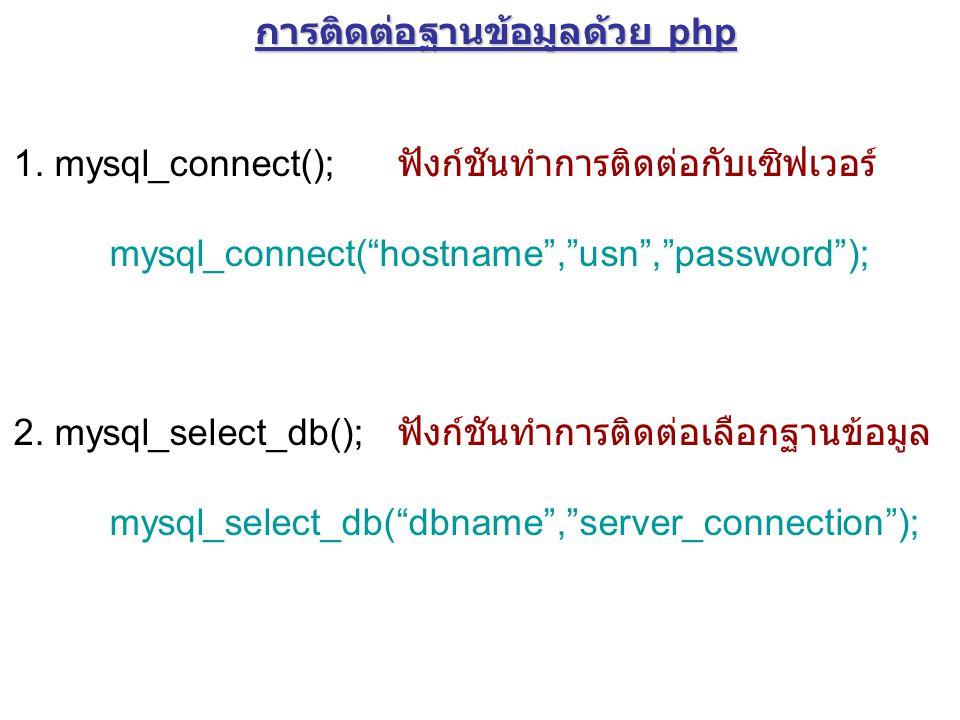 """การติดต่อฐานข้อมูลด้วย php 1. mysql_connect(); ฟังก์ชันทำการติดต่อกับเซิฟเวอร์ mysql_connect(""""hostname"""",""""usn"""",""""password""""); 2. mysql_select_db(); ฟังก์"""