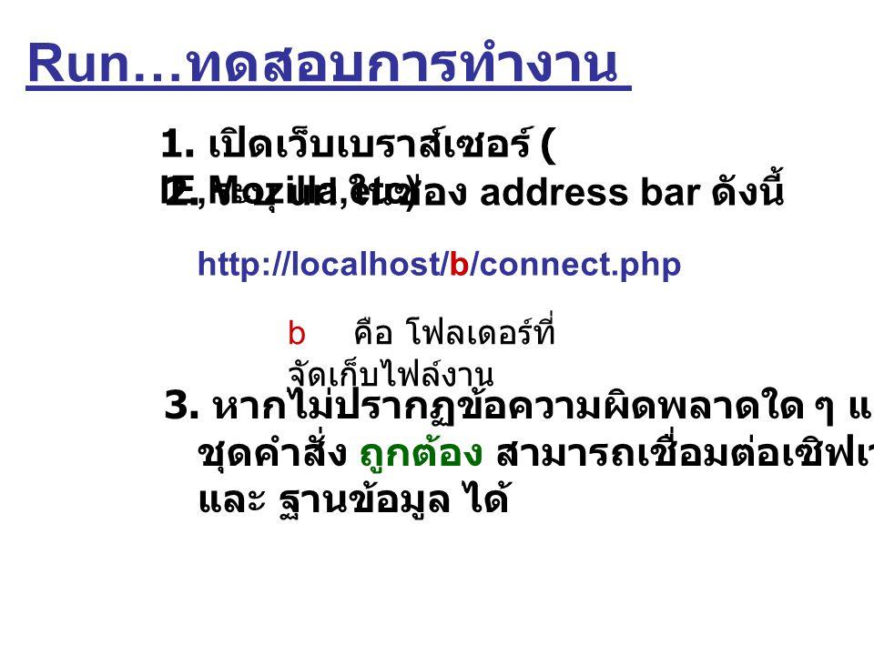 Run… ทดสอบการทำงาน 1. เปิดเว็บเบราส์เซอร์ ( IE,Mozilla,etc) 2. ระบุ url ในช่อง address bar ดังนี้ http://localhost/b/connect.php b คือ โฟลเดอร์ที่ จัด