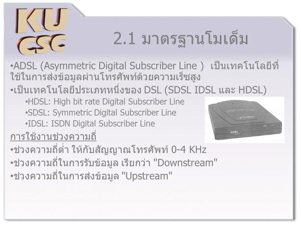 2.1 มาตรฐานโมเด็ม ADSL (Asymmetric Digital Subscriber Line ) เป็นเทคโนโลยีที่ ใช้ในการส่งข้อมูลผ่านโทรศัพท์ด้วยความเร็ซสูง เป็นเทคโนโลยีประเภทหนึ่งของ DSL (SDSL IDSL และ HDSL) HDSL: High bit rate Digital Subscriber Line SDSL: Symmetric Digital Subscriber Line IDSL: ISDN Digital Subscriber Line การใช้งานช่วงความถี่ ช่วงความถี่ต่ำ ให้กับสัญญาณโทรศัพท์ 0-4 KHz ช่วงความถี่ในการรับข้อมูล เรียกว่า Downstream ช่วงความถี่ในการส่งข้อมูล Upstream