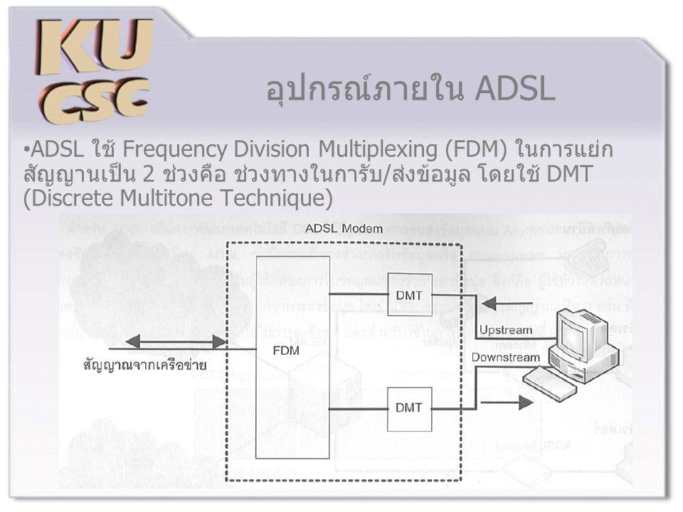 อุปกรณ์ภายใน ADSL ADSL ใช้ Frequency Division Multiplexing (FDM) ในการแย่ก สัญญานเป็น 2 ช่วงคือ ช่วงทางในการับ/ส่งข้อมูล โดยใช้ DMT (Discrete Multitone Technique)