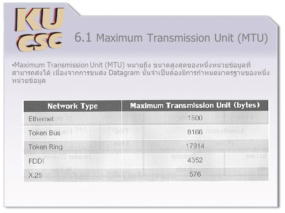 6.1 Maximum Transmission Unit (MTU) Maximum Transmission Unit (MTU) หมายถึง ขนาดสูงสุดของหนึ่งหน่วยข้อมูลที่ สามารถส่งได้ เนื่องจากการขนส่ง Datagram นั้นจำเป็นต้องมีการกำหนดมาตรฐานของหนึ่ง หน่วยข้อมูล