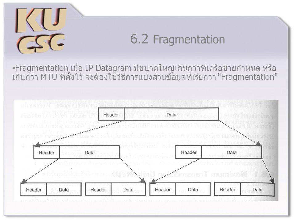 6.2 Fragmentation Fragmentation เมื่อ IP Datagram มีขนาดใหญ่เกินกว่าที่เครือข่ายกำหนด หรือ เกินกว่า MTU ที่ตั้งไว้ จะต้องใช้วิธีการแบ่งส่วนข้อมูลที่เรียกว่า Fragmentation