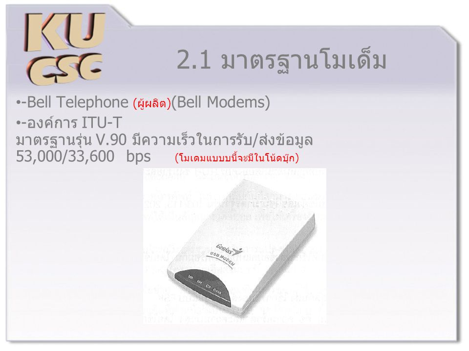 2.1 มาตรฐานโมเด็ม -Bell Telephone (ผู้ผลิต) (Bell Modems) -องค์การ ITU-T มาตรฐานรุ่น V.90 มีความเร็วในการรับ/ส่งข้อมูล 53,000/33,600 bps (โมเดมแบบบนี้จะมีในโน้ดบุ๊ก)