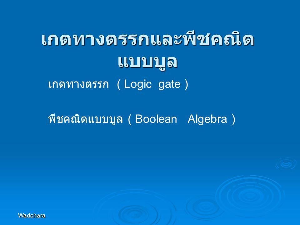 Wadchara เกตทางตรรกและพีชคณิต แบบบูล เกตทางตรรก ( Logic gate ) พีชคณิตแบบบูล ( Boolean Algebra )