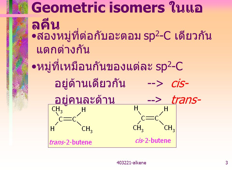403221-alkene3 Geometric isomers ในแอ ลคีน สองหมู่ที่ต่อกับอะตอม sp 2 -C เดียวกัน แตกต่างกัน หมู่ที่เหมือนกันของแต่ละ sp 2 -C อยู่ด้านเดียวกัน -->cis- อยู่คนละด้าน -->trans-