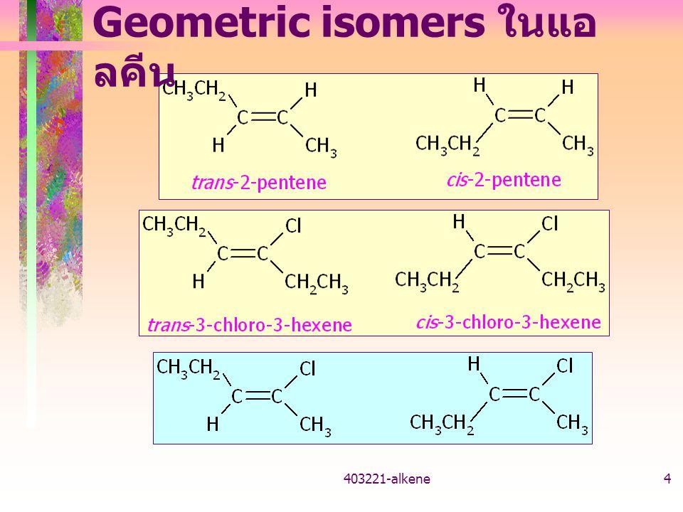 403221-alkene3 Geometric isomers ในแอ ลคีน สองหมู่ที่ต่อกับอะตอม sp 2 -C เดียวกัน แตกต่างกัน หมู่ที่เหมือนกันของแต่ละ sp 2 -C อยู่ด้านเดียวกัน -->cis-