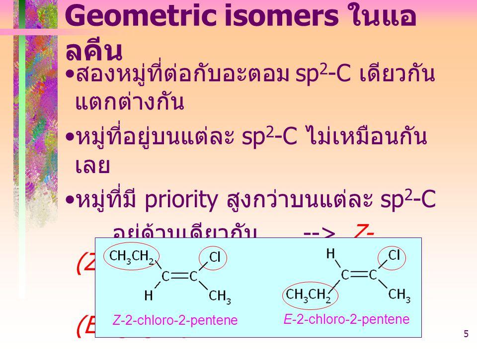 403221-alkene5 Geometric isomers ในแอ ลคีน สองหมู่ที่ต่อกับอะตอม sp 2 -C เดียวกัน แตกต่างกัน หมู่ที่อยู่บนแต่ละ sp 2 -C ไม่เหมือนกัน เลย หมู่ที่มี priority สูงกว่าบนแต่ละ sp 2 -C อยู่ด้านเดียวกัน -->Z- (Zusammen) อยู่คนละด้าน -->E- (Entgegen) Z-2-chloro-2-pentene E-2-chloro-2-pentene