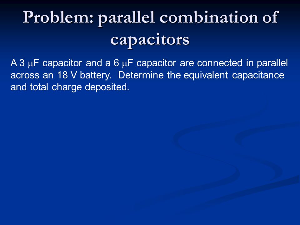 A 3  F capacitor and a 6  F capacitor are connected in parallel across an 18 V battery. Determine the equivalent capacitance and total charge deposi