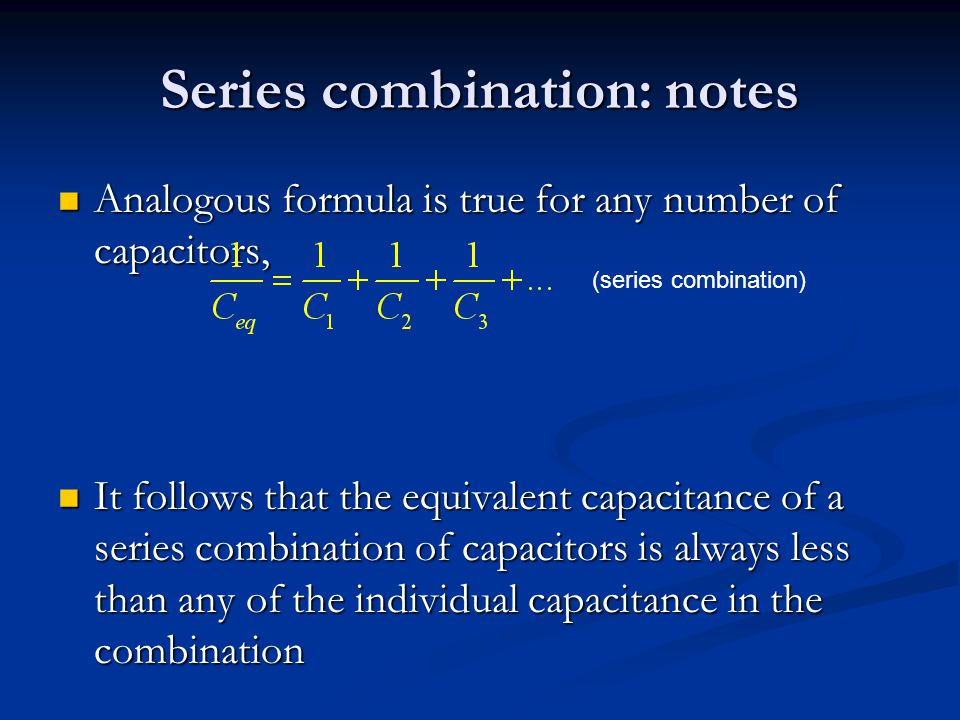 Series combination: notes Analogous formula is true for any number of capacitors, Analogous formula is true for any number of capacitors, It follows t