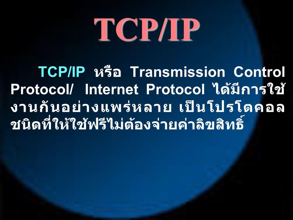 TCP/IP TCP/IP หรือ Transmission Control Protocol/ Internet Protocol ได้มีการใช้ งานกันอย่างแพร่หลาย เป็นโปรโตคอล ชนิดที่ให้ใช้ฟรีไม่ต้องจ่ายค่าลิขสิทธ