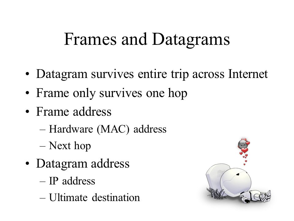 Frames and Datagrams Datagram survives entire trip across Internet Frame only survives one hop Frame address –Hardware (MAC) address –Next hop Datagra
