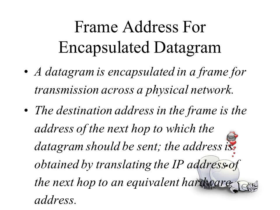Frame Address For Encapsulated Datagram A datagram is encapsulated in a frame for transmission across a physical network. The destination address in t