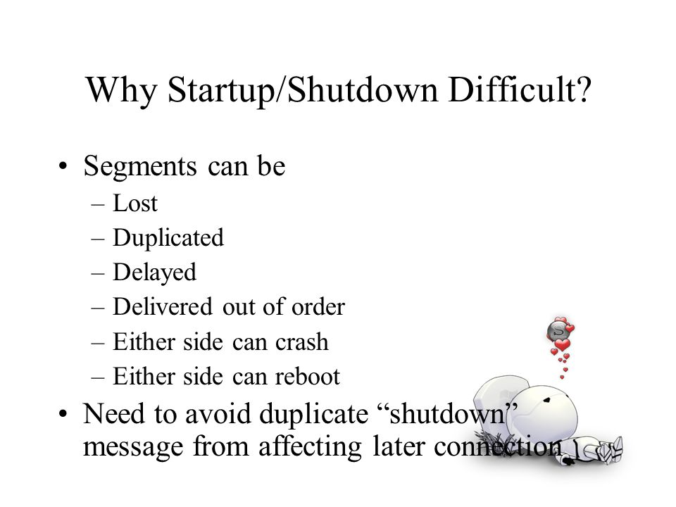 Why Startup/Shutdown Difficult? Segments can be –Lost –Duplicated –Delayed –Delivered out of order –Either side can crash –Either side can reboot Need