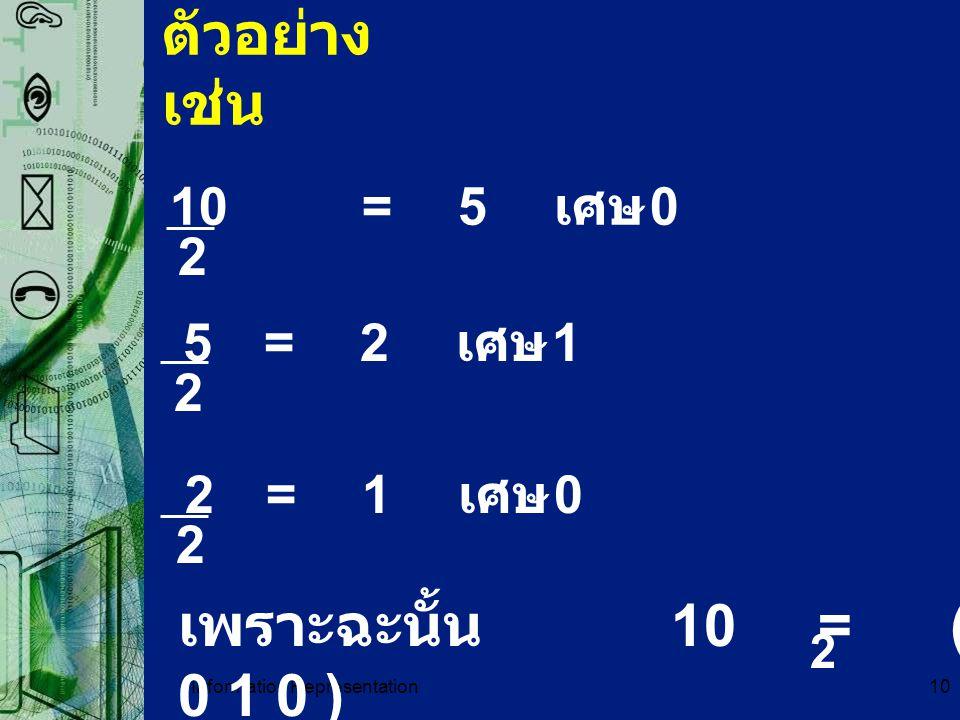 Information Representation10 ตัวอย่าง เช่น 10=5 เศษ 0 2 5=2 เศษ 1 2 2=1 เศษ 0 2 เพราะฉะนั้น 10 = ( 1 0 1 0 ) 2